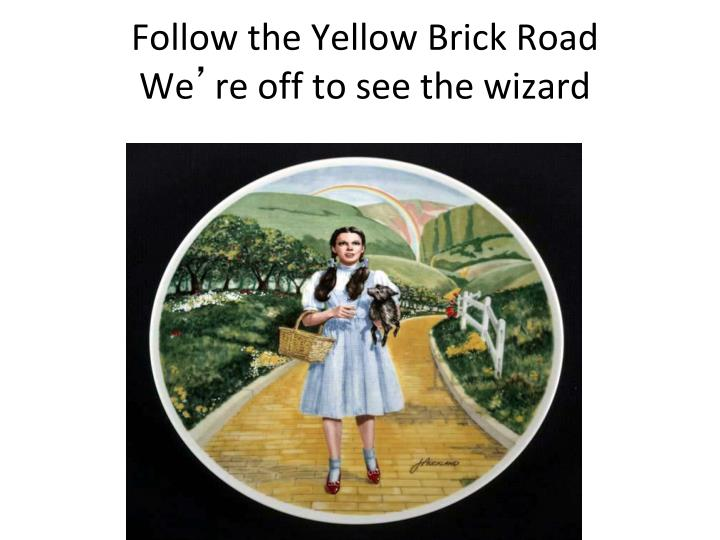 Follow the yellow brick road we re off to see the wizard
