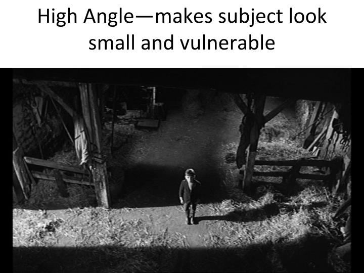 High Angle—makes subject look small and vulnerable