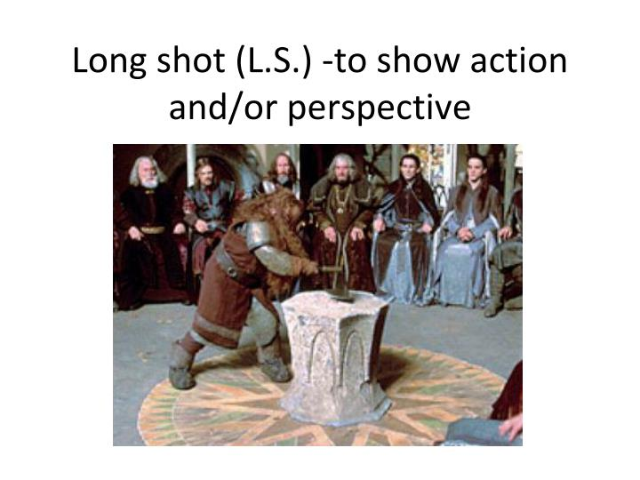 Long shot (L.S.) -to show action and/or perspective