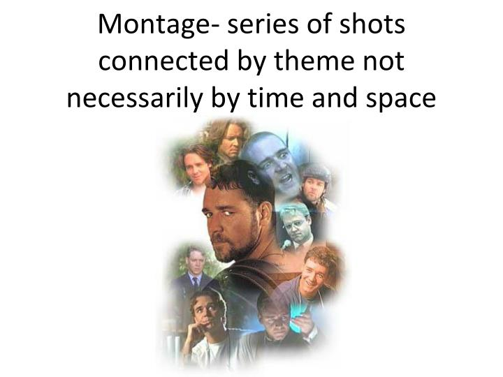 Montage- series of shots connected by theme not necessarily by time and space