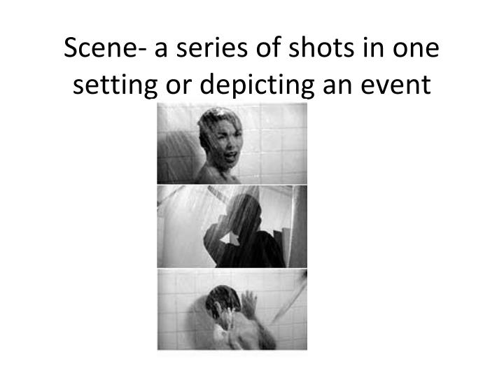 Scene- a series of shots in one setting or depicting an event