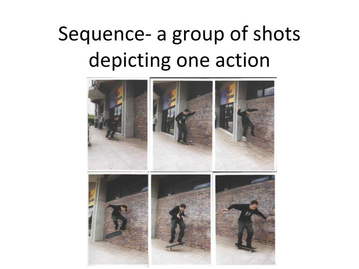 Sequence- a group of shots depicting one action