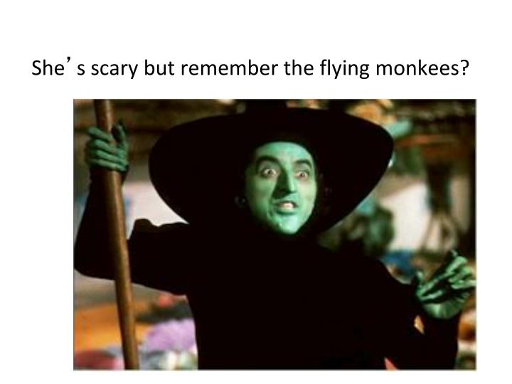 She s scary but remember the flying monkees