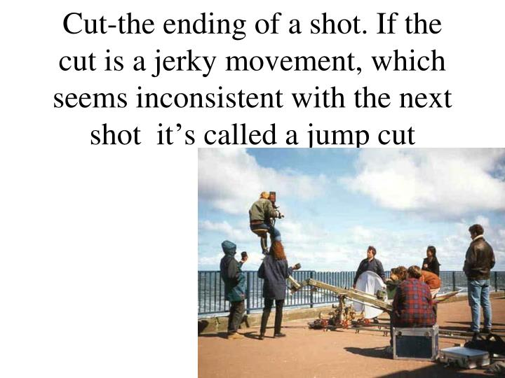 Cut-the ending of a shot. If the cut is a jerky movement, which seems inconsistent with the next shot  it