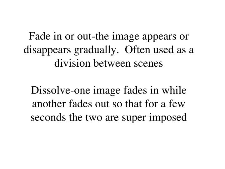 Fade in or out-the image appears or disappears gradually.  Often used as a division between scenes