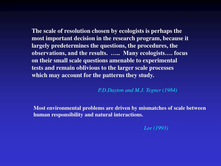 The scale of resolution chosen by ecologists is perhaps the most important decision in the research program, because it largely predetermines the questions, the procedures, the observations, and the results.  …..  Many ecologists…. focus on their small scale questions amenable to experimental tests and remain oblivious to the larger scale processes which may account for the patterns they study.