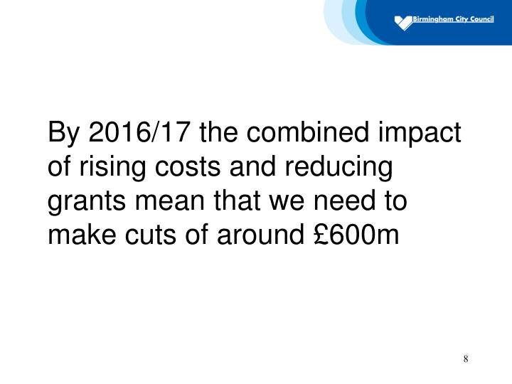 By 2016/17 the combined impact of rising costs and reducing grants mean that we need to make cuts of around £600m