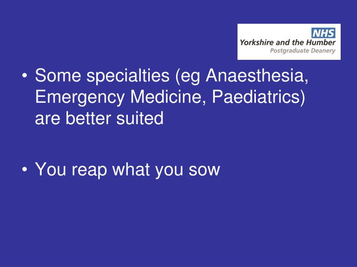 Some specialties (eg Anaesthesia, Emergency Medicine, Paediatrics) are better suited