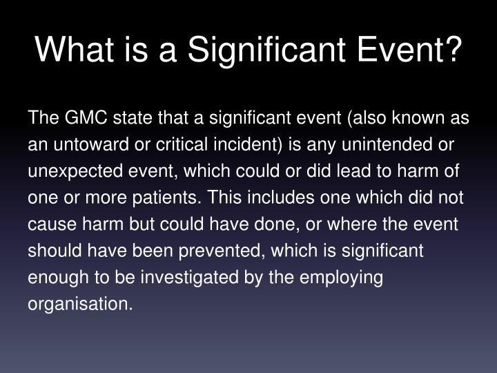 The GMC state that a significant event (also known as an untoward or critical incident) is any unintended or unexpected event, which could or did lead to harm of one or more patients. This includes one which did not cause harm but could have done, or where the event should have been prevented, which is significant enough to be investigated by the employing organisation.