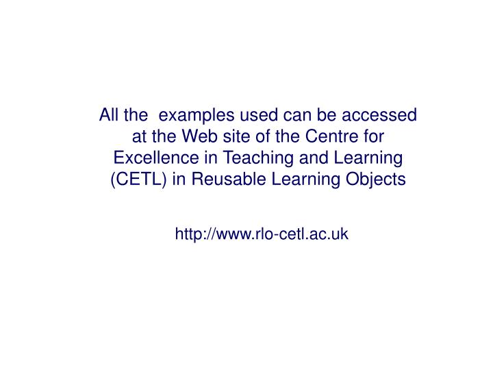All the  examples used can be accessed at the Web site of the Centre for Excellence in Teaching and Learning (CETL) in Reusable Learning Objects