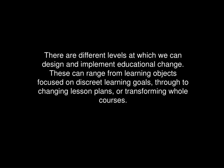 There are different levels at which we can design and implement educational change.  These can range from learning objects focused on discreet learning goals, through to changing lesson plans, or transforming whole courses.