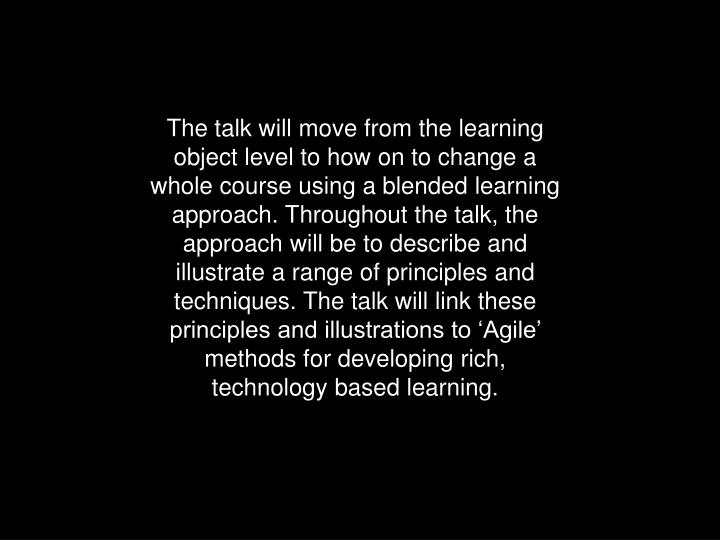 The talk will move from the learning object level to how on to change a whole course using a blended learning approach. Throughout the talk, the approach will be to describe and illustrate a range of principles and techniques. The talk will link these principles and illustrations to 'Agile' methods for developing rich, technology based learning.