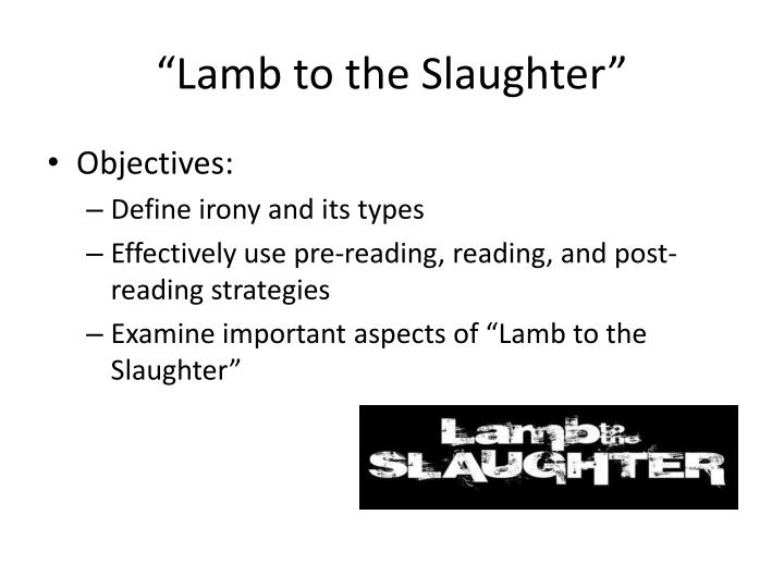 "lamb to the slaughter ironies ""lamb to the slaughter"" by roald is a fun story that uses irony and perspective to create a truly enjoyable story still, to get the greatest value out of this."