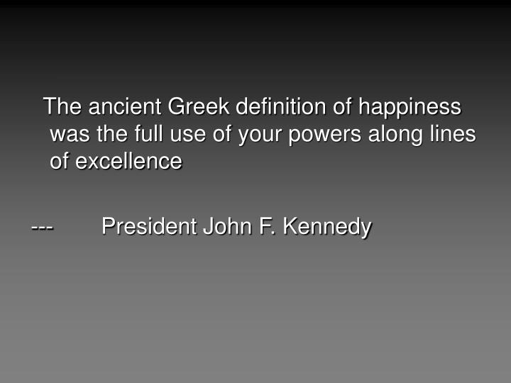 The ancient Greek definition of happiness was the full use of your powers along lines of excellenc...