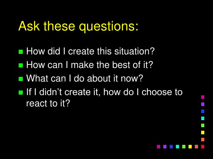 Ask these questions: