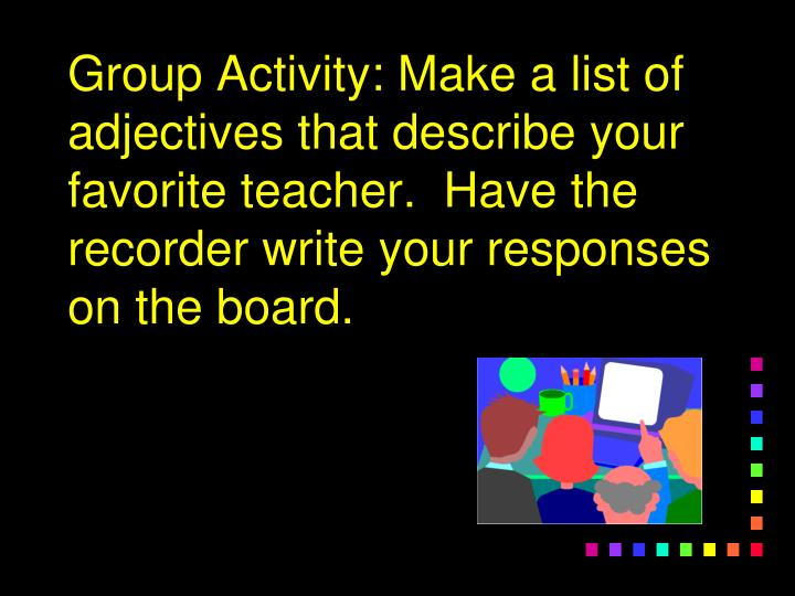 Group Activity: Make a list of adjectives that describe your favorite teacher.  Have the recorder write your responses on the board.