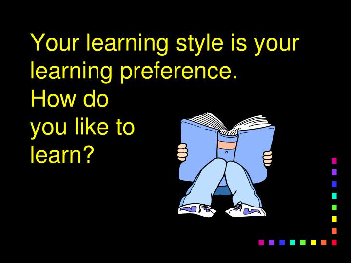 Your learning style is your learning preference how do you like to learn