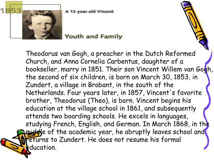 Theodorus van Gogh, a preacher in the Dutch Reformed Church, and Anna Cornelia Carbentus, daughter of a bookseller, marry in 1851. Their son Vincent Willem van Gogh, the second of six children, is born on March 30, 1853, in Zundert, a village in Brabant, in the south of the Netherlands. Four years later, in 1857, Vincent's favorite brother, Theodorus (Theo), is born. Vincent begins his education at the village school in 1861, and subsequently attends two boarding schools. He excels in languages, studying French, English, and German. In March 1868, in the middle of the academic year, he abruptly leaves school and returns to Zundert. He does not resume his formal education.