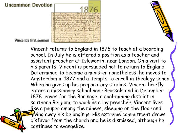 Vincent returns to England in 1876 to teach at a boarding school. In July he is offered a position as a teacher and assistant preacher at Isleworth, near London. On a visit to his parents, Vincent is persuaded not to return to England. Determined to become a minister nonetheless, he moves to Amsterdam in 1877 and attempts to enroll in theology school. When he gives up his preparatory studies, Vincent briefly enters a missionary school near Brussels and in December 1878 leaves for the Borinage, a coal-mining district in southern Belgium, to work as a lay preacher. Vincent lives like a pauper among the miners, sleeping on the floor and giving away his belongings. His extreme commitment draws disfavor from the church and he is dismissed, although he continues to evangelize.