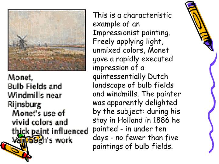 This is a characteristic example of an Impressionist painting. Freely applying light, unmixed colors, Monet gave a rapidly executed impression of a quintessentially Dutch landscape of bulb fields and windmills. The painter was apparently delighted by the subject: during his stay in Holland in 1886 he painted - in under ten days - no fewer than five paintings of bulb fields.