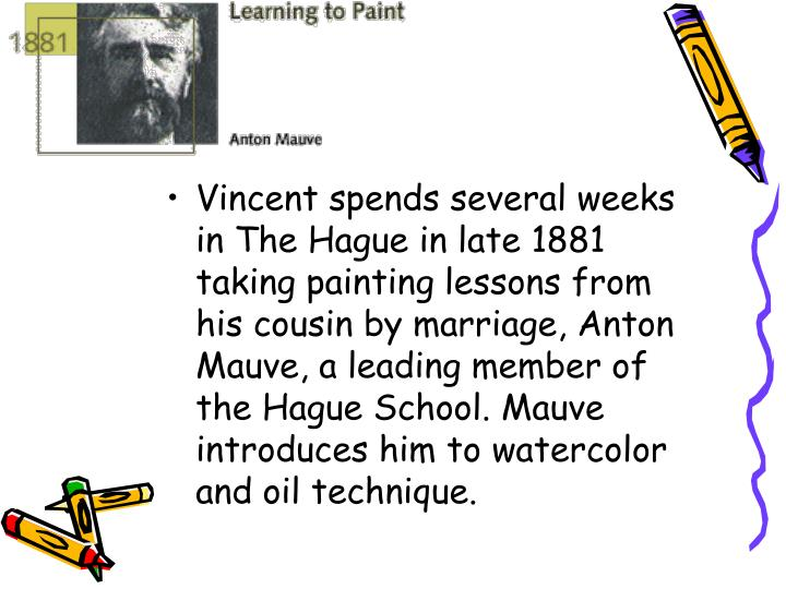Vincent spends several weeks in The Hague in late 1881 taking painting lessons from his cousin by marriage, Anton Mauve, a leading member of the Hague School. Mauve introduces him to watercolor and oil technique.