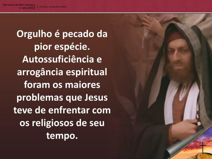 Orgulho é pecado da pior espécie. Autossuficiência e arrogância espiritual foram os maiores problemas que Jesus teve de enfrentar com os religiosos de seu tempo.