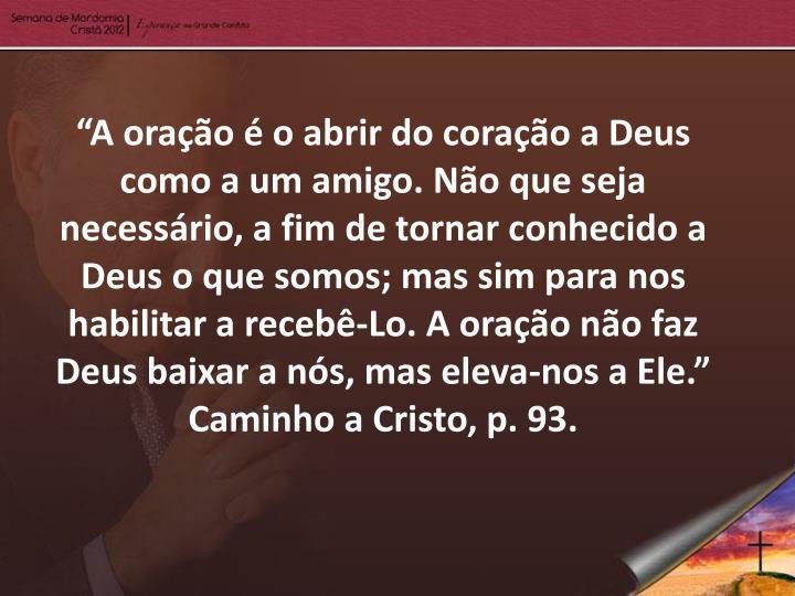 """""""A oração é o abrir do coração a Deus como a um amigo. Não que seja necessário, a fim de tornar conhecido a Deus o que somos; mas sim para nos habilitar a recebê-Lo. A oração não faz Deus baixar a nós, mas eleva-nos a Ele."""" Caminho a Cristo, p. 93."""