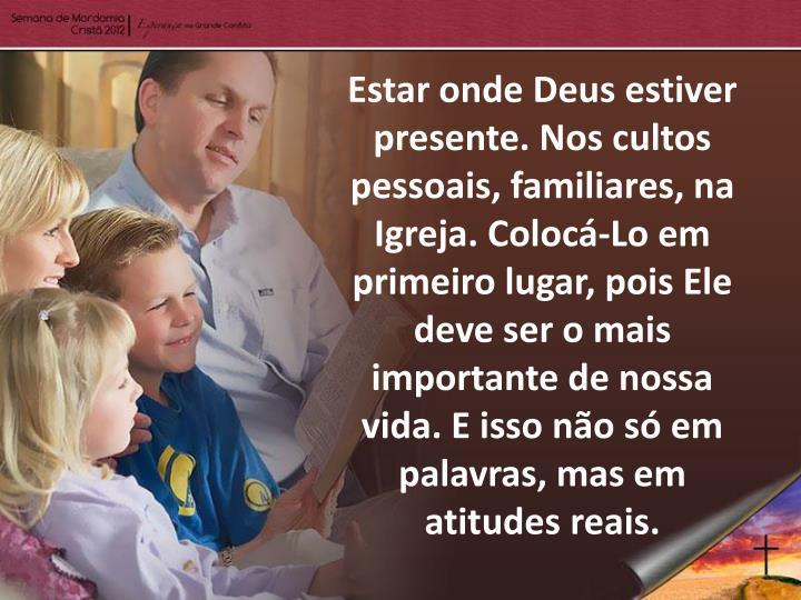 Estar onde Deus estiver presente. Nos cultos pessoais, familiares, na Igreja. Colocá-Lo em primeiro lugar, pois Ele deve ser o mais importante de nossa vida. E isso não só em palavras, mas em atitudes reais.