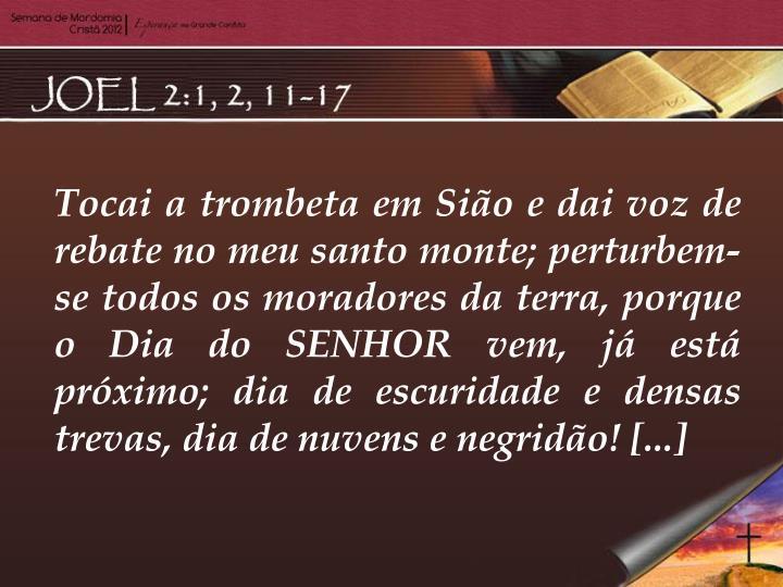 Tocai a trombeta em Sião e dai voz de rebate no meu santo monte; perturbem-se todos os moradores da...