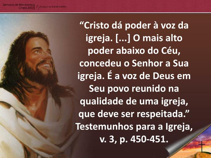 """""""Cristo dá poder à voz da igreja. [...] O mais alto poder abaixo do Céu, concedeu o Senhor a Sua igreja. É a voz de Deus em Seu povo reunido na qualidade de uma igreja, que deve ser respeitada."""" Testemunhos para a Igreja, v."""