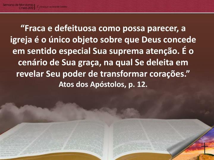 """""""Fraca e defeituosa como possa parecer, a igreja é o único objeto sobre que Deus concede em sentido especial Sua suprema atenção. É o cenário de Sua graça, na qual Se deleita em revelar Seu poder de transformar corações."""""""