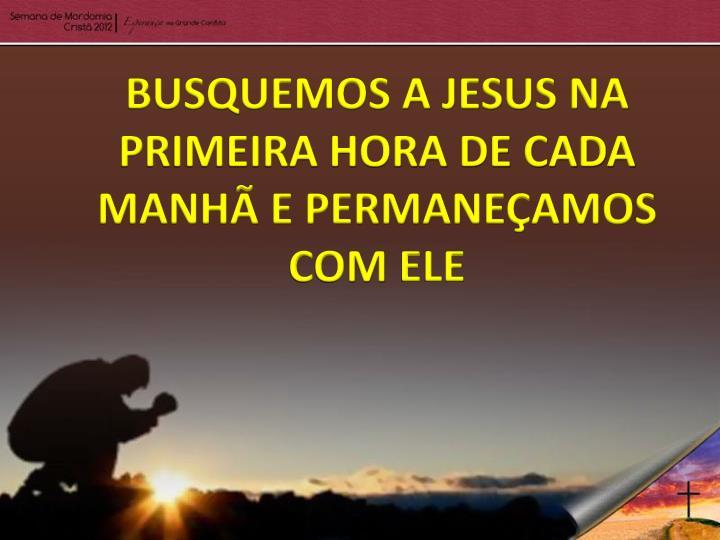 BUSQUEMOS A JESUS NA PRIMEIRA HORA DE CADA MANHÃ E PERMANEÇAMOS COM