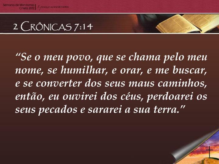 """""""Se o meu povo, que se chama pelo meu nome, se humilhar, e orar, e me buscar, e se converter dos seus maus caminhos, então, eu ouvirei dos céus, perdoarei os seus pecados e sararei a sua terra."""""""