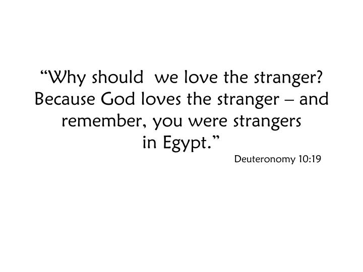 """Why should  we love the stranger? Because God loves the stranger – and remember, you were strangers"