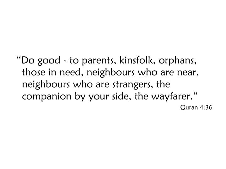 """Do good - to parents, kinsfolk, orphans, those in need, neighbours who are near, neighbours who are strangers, the companion by your side, the wayfarer."""