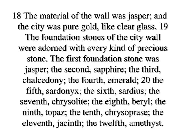 18 The material of the wall was jasper; and the city was pure gold, like clear glass. 19 The foundation stones of the city wall were adorned with every kind of precious stone. The first foundation stone was jasper; the second, sapphire; the third, chalcedony; the fourth, emerald; 20 the fifth, sardonyx; the sixth,