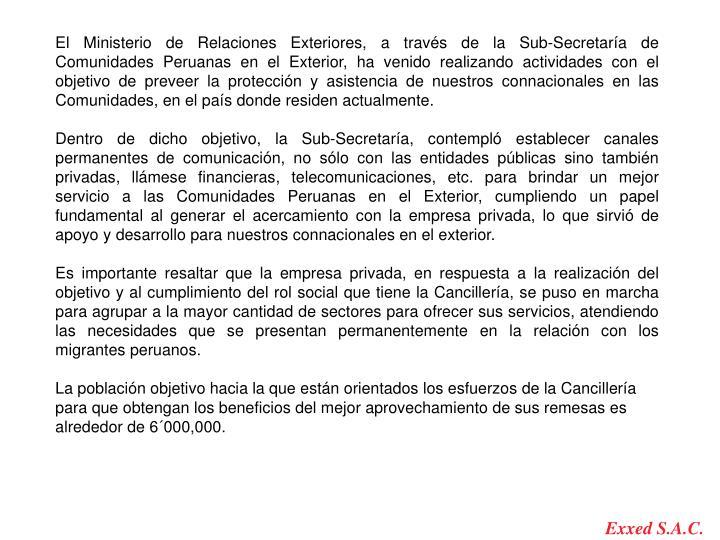 El Ministerio de Relaciones Exteriores, a través de la Sub-Secretaría de Comunidades Peruanas en el Exterior, ha venido realizando actividades con el objetivo de preveer la protección y asistencia de nuestros connacionales en las Comunidades, en el país donde residen actualmente.