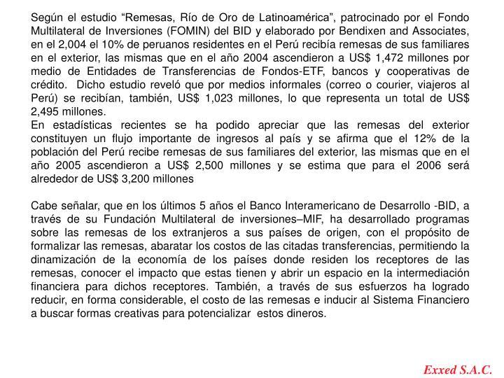 """Según el estudio """"Remesas, Río de Oro de Latinoamérica"""", patrocinado por el Fondo Multilateral de Inversiones (FOMIN) del BID y elaborado por Bendixen and Associates, en el 2,004 el 10% de peruanos residentes en el Perú recibía remesas de sus familiares en el exterior, las mismas que en el año 2004 ascendieron a US$ 1,472 millones por medio de Entidades de Transferencias de Fondos-ETF, bancos y cooperativas de crédito.  Dicho estudio reveló que por medios informales (correo o courier, viajeros al Perú) se recibían, también, US$ 1,023 millones, lo que representa un total de US$ 2,495 millones."""