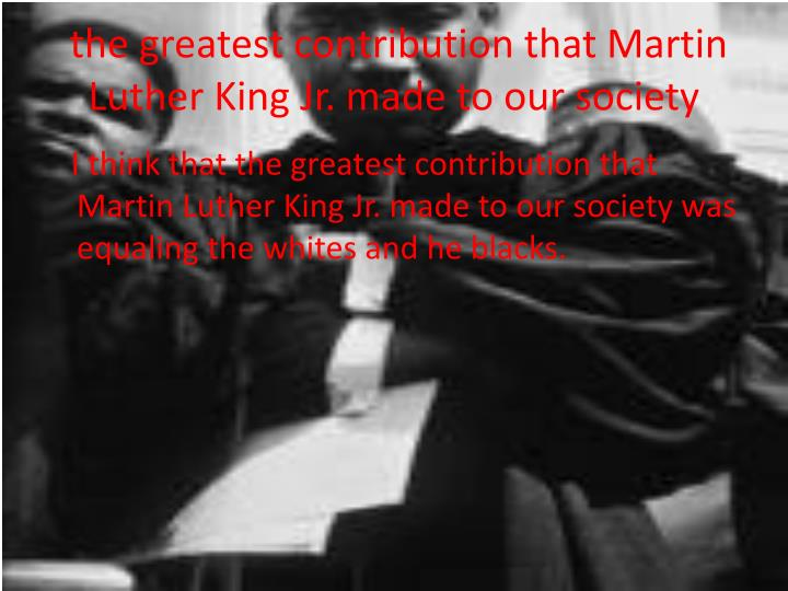 the greatest contribution that Martin Luther King Jr. made to our society