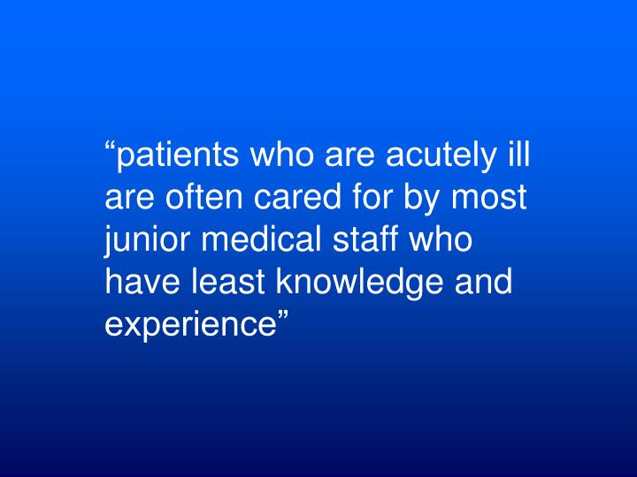 """""""patients who are acutely ill are often cared for by most junior medical staff who have least knowledge and experience"""""""