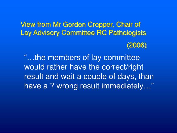 View from Mr Gordon Cropper, Chair of Lay Advisory Committee RC Pathologists