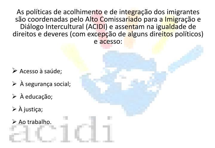 As políticas de acolhimento e de integração dos imigrantes são coordenadas pelo Alto Comissariado para a Imigração e Diálogo Intercultural (ACIDI) e assentam na igualdade de direitos e deveres (com excepção de alguns direitos políticos) e acesso: