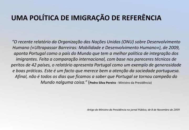 """""""O recente relatório da Organização das Nações Unidas (ONU) sobre Desenvolvimento Humano («Ultrapassar Barreiras: Mobilidade e Desenvolvimento Humano»), de 2009, aponta Portugal como o país do Mundo que tem a melhor política de integração dos imigrantes. Feita a comparação internacional, com base nos pareceres técnicos de peritos de 42 países, o relatório apresenta Portugal como um exemplo de generosidade e boas práticas. Este é um facto que merece bem a atenção da sociedade portuguesa. Afinal, não é todos os dias que ficamos a saber que Portugal se tornou campeão do Mundo nalguma coisa."""""""