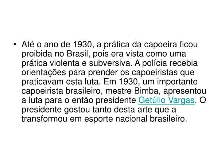 Até o ano de 1930, a prática da capoeira ficou proibida no Brasil, pois era vista como uma prática violenta e subversiva. A polícia recebia orientações para prender os capoeiristas que praticavam esta luta. Em 1930, um importante capoeirista brasileiro, mestre Bimba, apresentou a luta para o então presidente
