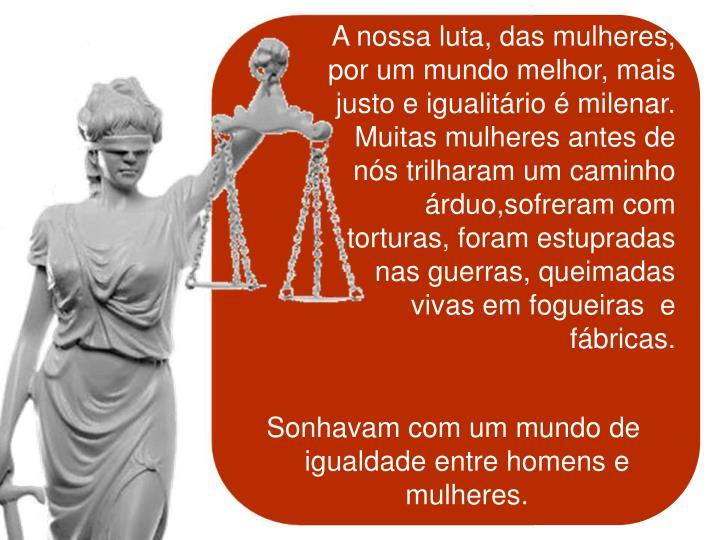 A nossa luta, das mulheres, por um mundo melhor, mais justo e igualitário é milenar. Muitas mulher...