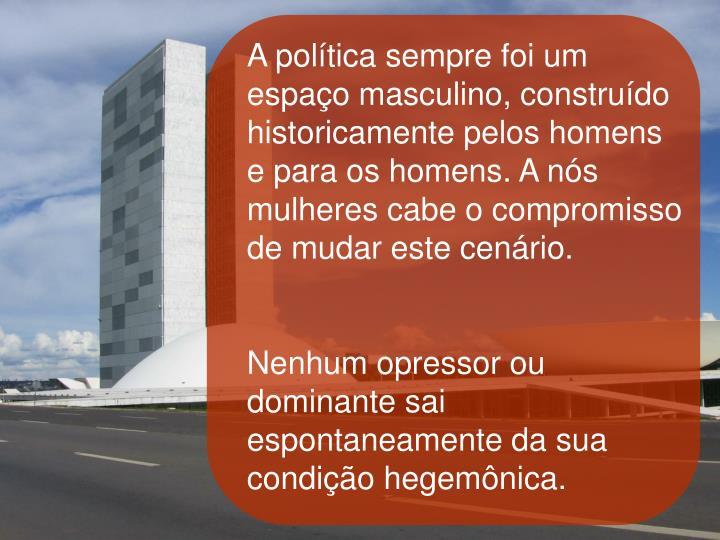 A política sempre foi um espaço masculino, construído historicamente pelos homens e para os homens. A nós mulheres cabe o compromisso de mudar este cenário.