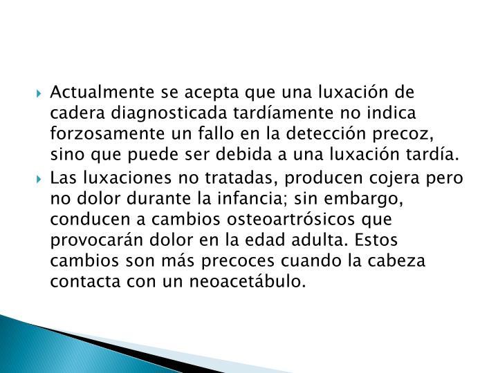 Actualmente se acepta que una luxación de cadera diagnosticada tardíamente no indica forzosamente un fallo en la detección precoz, sino que puede ser debida a una luxación tardía.