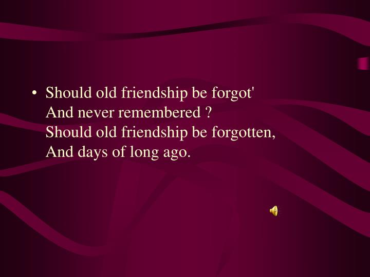 Should old friendship be forgot'