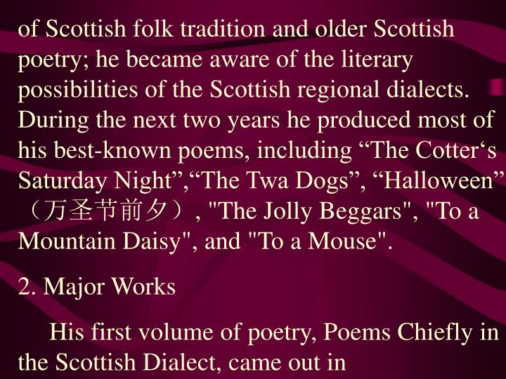 """of Scottish folk tradition and older Scottish poetry; he became aware of the literary possibilities of the Scottish regional dialects. During the next two years he produced most of his best-known poems, including """"The Cotter's Saturday Night"""",""""The Twa Dogs"""", """"Halloween"""""""