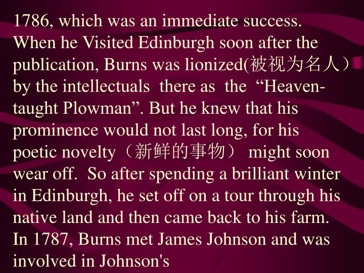 1786, which was an immediate success. When he Visited Edinburgh soon after the publication, Burns was lionized(